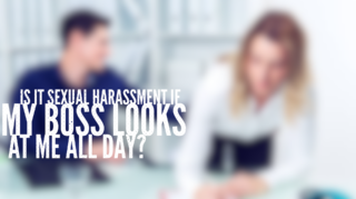 Is it sexual harassment if my boss stares at me all day?