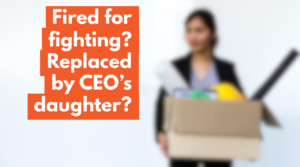 Nepotism at Work – Your Rights when you are fired for fighting and replaced by CEO's daughter