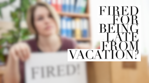 Fired for being late from Vacation?