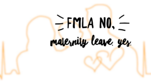 FMLA, No. Maternity Leave, Yes.