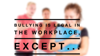 Bullying is legal in the workplace except…