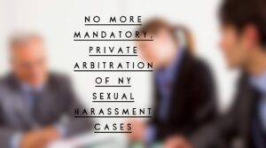 No more mandatory, private arbitration of NY sexual harassment cases