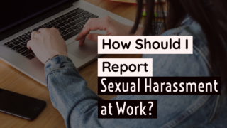 How Should I Report Sexual Harassment at Work?